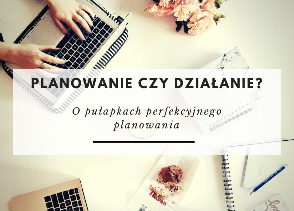 Planowanie czy działanie – o pułapkach perfekcyjnego planowania